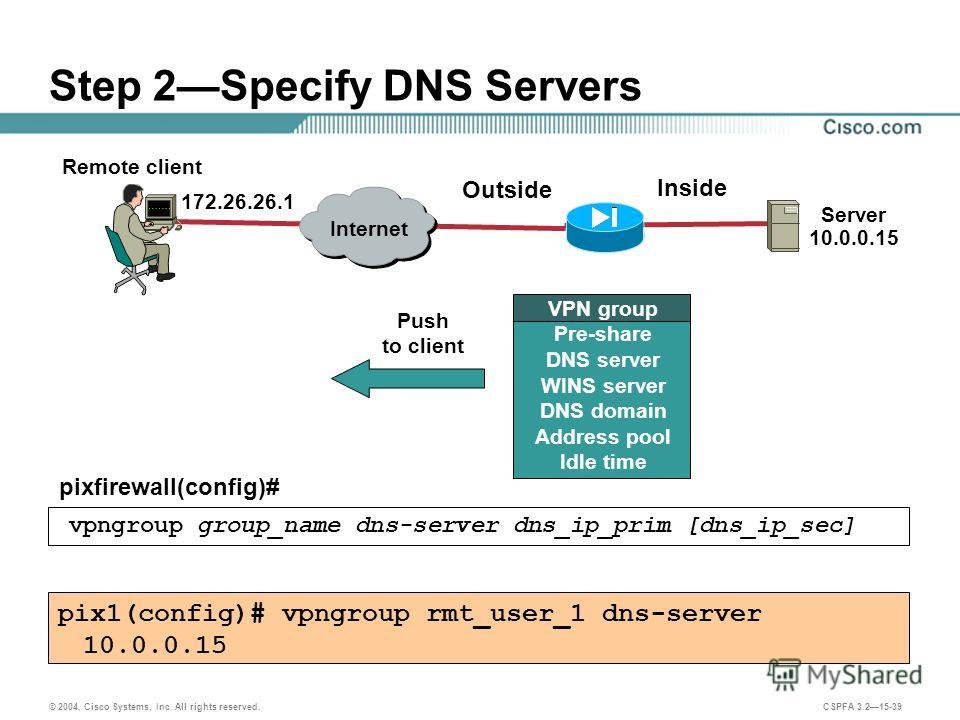 © 2004, Cisco Systems, Inc. All rights reserved. CSPFA 3.215-39 Step 2Specify DNS Servers pixfirewall(config)# vpngroup group_name dns-server dns_ip_prim [dns_ip_sec] pix1(config)# vpngroup rmt_user_1 dns-server 10.0.0.15 Remote client Server 10.0.0.