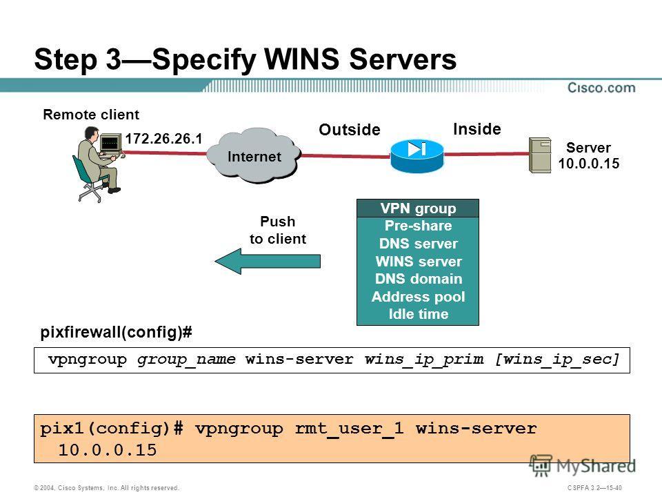 © 2004, Cisco Systems, Inc. All rights reserved. CSPFA 3.215-40 Step 3Specify WINS Servers pixfirewall(config)# vpngroup group_name wins-server wins_ip_prim [wins_ip_sec] pix1(config)# vpngroup rmt_user_1 wins-server 10.0.0.15 Remote client Server 10
