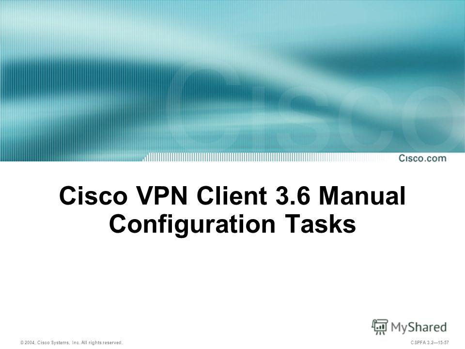 © 2004, Cisco Systems, Inc. All rights reserved. CSPFA 3.215-57 Cisco VPN Client 3.6 Manual Configuration Tasks