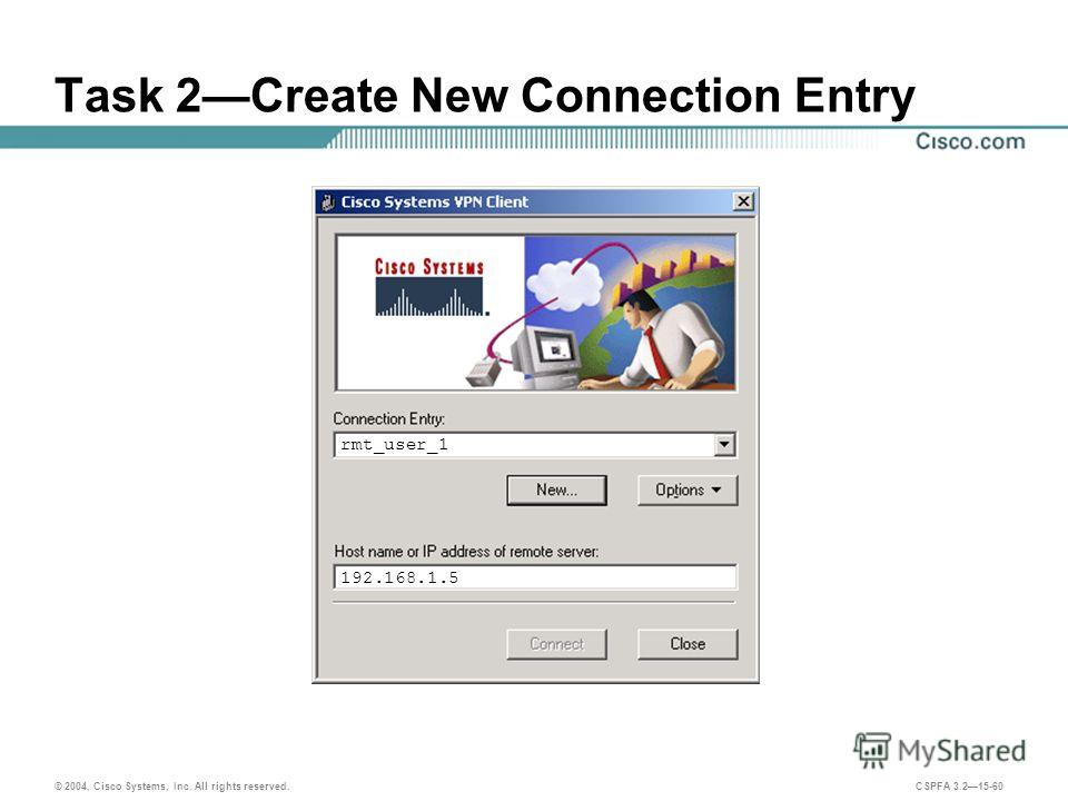 © 2004, Cisco Systems, Inc. All rights reserved. CSPFA 3.215-60 Task 2Create New Connection Entry rmt_user_1 192.168.1.5