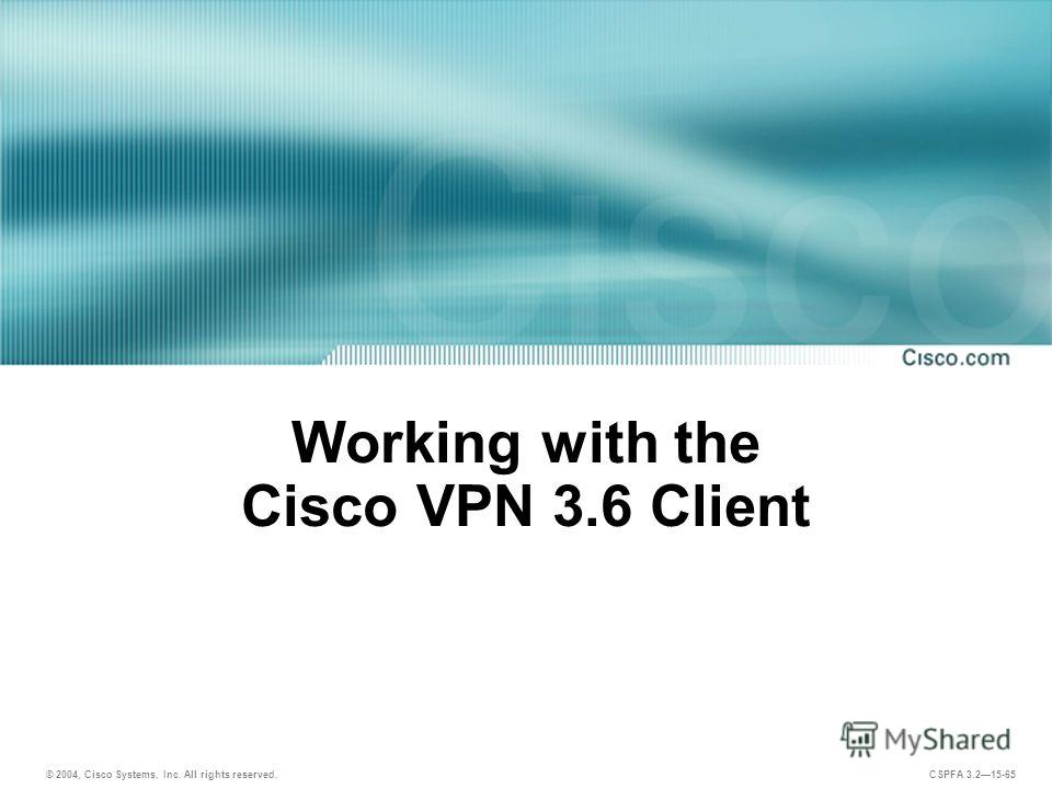 © 2004, Cisco Systems, Inc. All rights reserved. CSPFA 3.215-65 Working with the Cisco VPN 3.6 Client