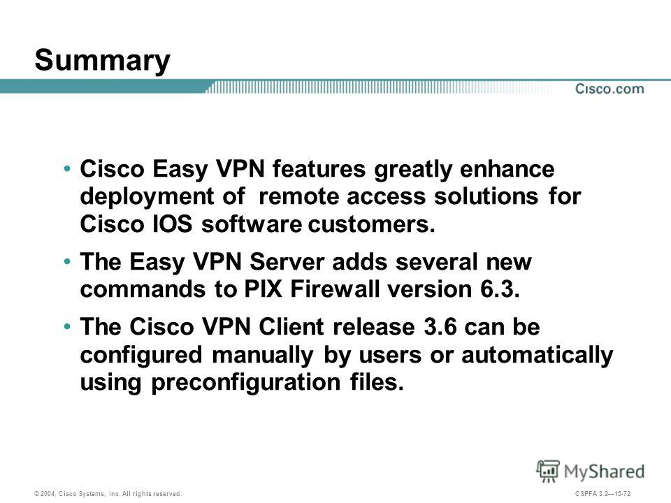 © 2004, Cisco Systems, Inc. All rights reserved. CSPFA 3.215-72 Summary Cisco Easy VPN features greatly enhance deployment of remote access solutions for Cisco IOS software customers. The Easy VPN Server adds several new commands to PIX Firewall vers