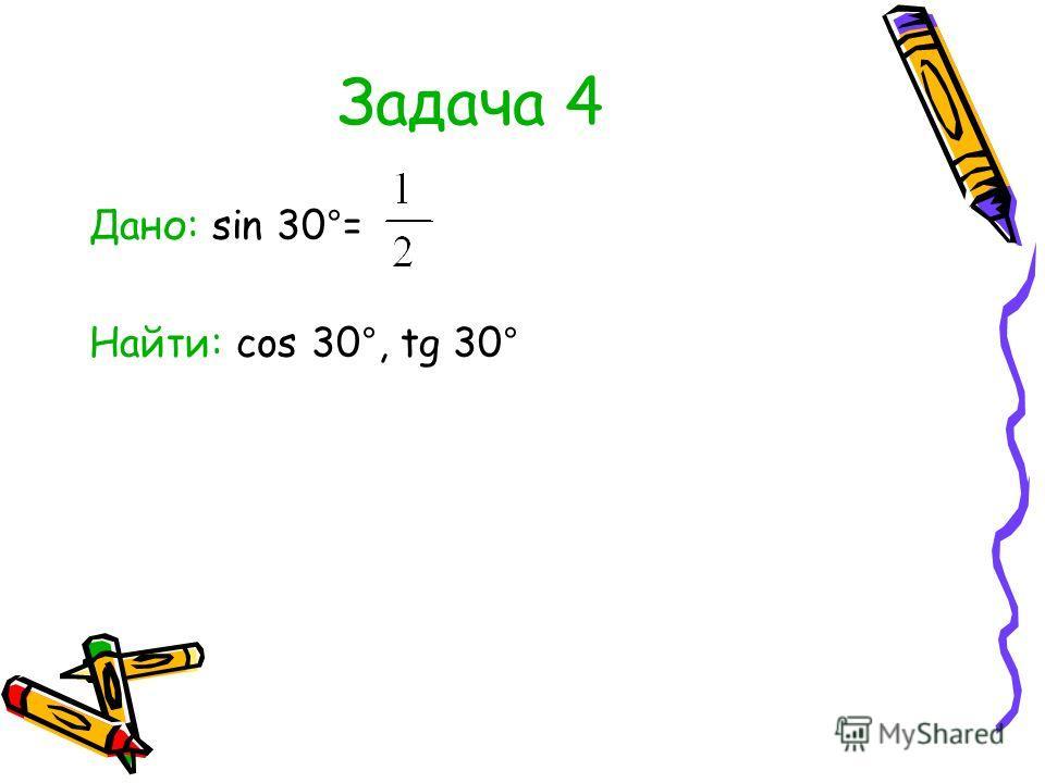 Задача 4 Дано: sin 30°= Найти: cos 30°, tg 30°
