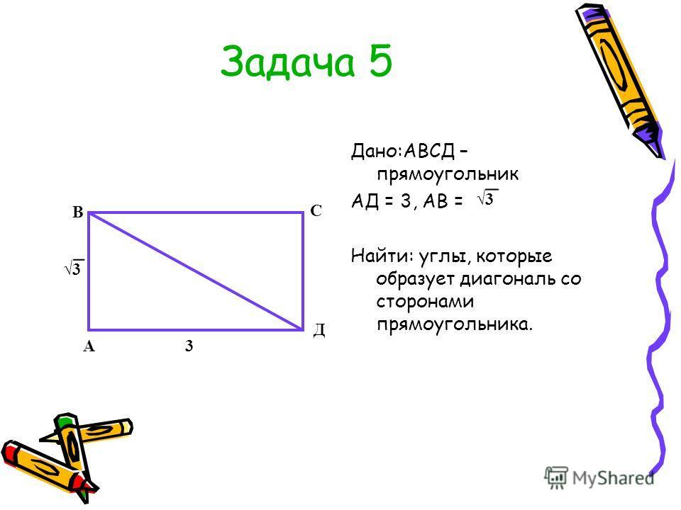 Задача 5 Дано:АВСД – прямоугольник АД = 3, АВ = Найти: углы, которые образует диагональ со сторонами прямоугольника. 3 3А В С Д 3