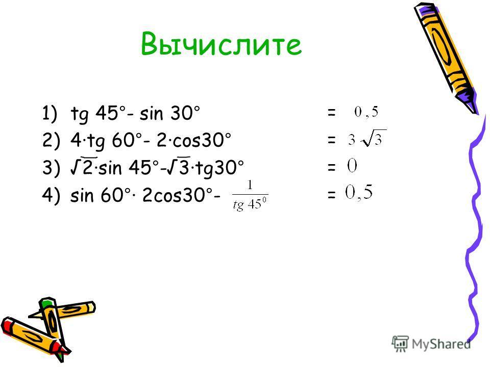 Вычислите 1)tg 45°- sin 30° 2)4tg 60°- 2cos30° 3)2sin 45°-3tg30° 4)sin 60° 2cos30°- = = = =