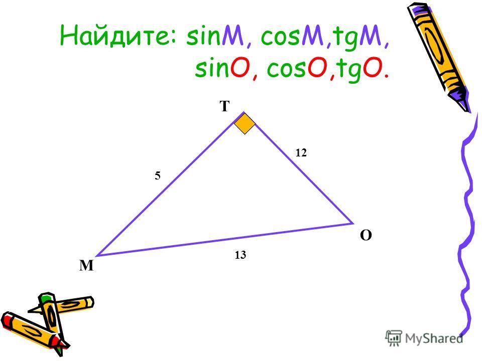 Найдите: sinМ, cosМ,tgМ, sing, cosО,tgО. М Т О 13 5 12