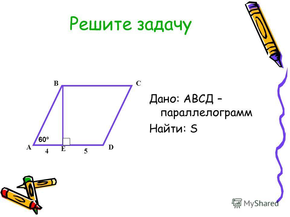 Решите задачу Дано: АВСД – параллелограмм Найти: S А ВС D 60° Е 45