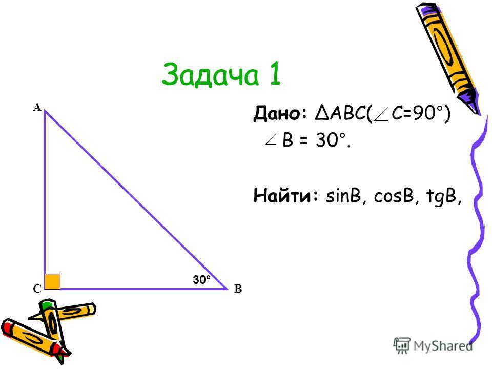 Задача 1 Дано: АВС( С=90°) В = 30°. Найти: sinB, cosB, tgB, А СВ 30°