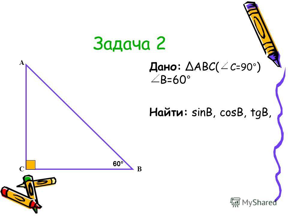 Задача 2 Дано: АВС( С=90° ) В=60° Найти: sinB, cosB, tgB, А СВ 60°60°