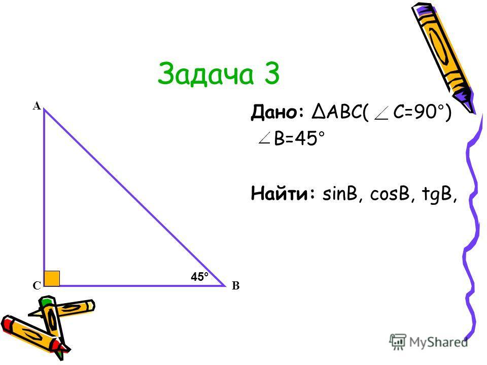 Задача 3 Дано: АВС( С=90°) В=45° Найти: sinB, cosB, tgB, А СВ 45°