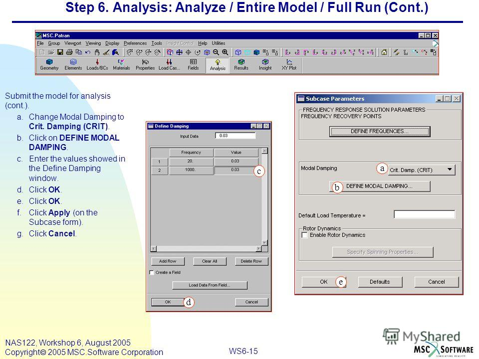 WS6-15 NAS122, Workshop 6, August 2005 Copyright 2005 MSC.Software Corporation Step 6. Analysis: Analyze / Entire Model / Full Run (Cont.) Submit the model for analysis (cont.). a.Change Modal Damping to Crit. Damping (CRIT). b.Click on DEFINE MODAL