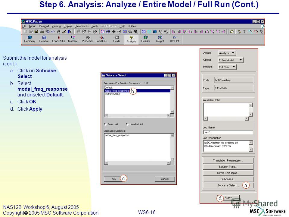 WS6-16 NAS122, Workshop 6, August 2005 Copyright 2005 MSC.Software Corporation Step 6. Analysis: Analyze / Entire Model / Full Run (Cont.) Submit the model for analysis (cont.). a.Click on Subcase Select. b.Select modal_freq_response and unselect Def