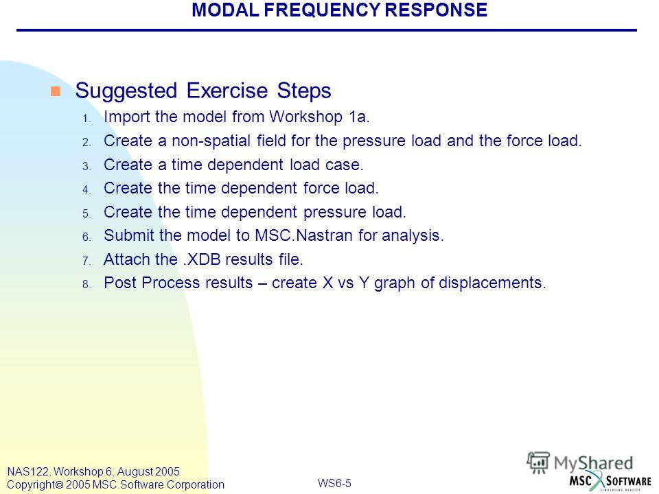 WS6-5 NAS122, Workshop 6, August 2005 Copyright 2005 MSC.Software Corporation MODAL FREQUENCY RESPONSE n Suggested Exercise Steps 1. Import the model from Workshop 1a. 2. Create a non-spatial field for the pressure load and the force load. 3. Create