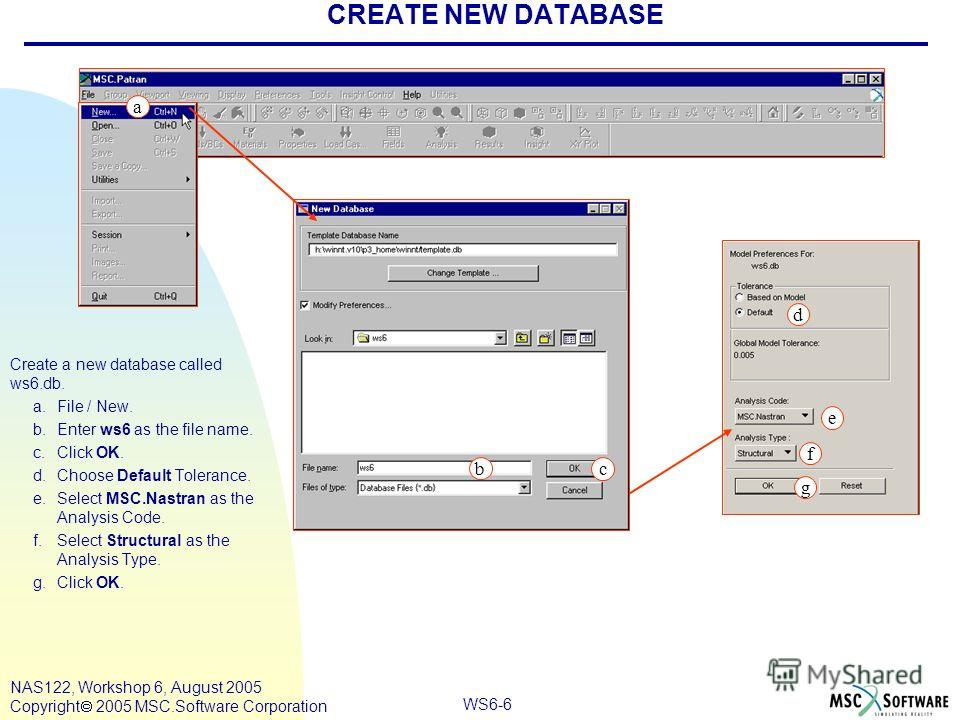 WS6-6 NAS122, Workshop 6, August 2005 Copyright 2005 MSC.Software Corporation CREATE NEW DATABASE Create a new database called ws6.db. a.File / New. b.Enter ws6 as the file name. c.Click OK. d.Choose Default Tolerance. e.Select MSC.Nastran as the Ana