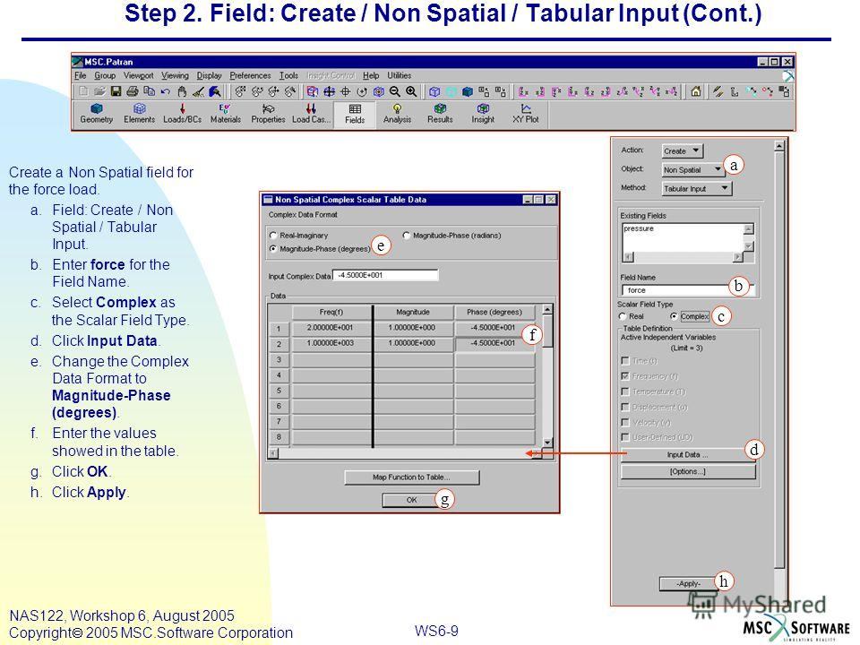 WS6-9 NAS122, Workshop 6, August 2005 Copyright 2005 MSC.Software Corporation Step 2. Field: Create / Non Spatial / Tabular Input (Cont.) Create a Non Spatial field for the force load. a.Field: Create / Non Spatial / Tabular Input. b.Enter force for
