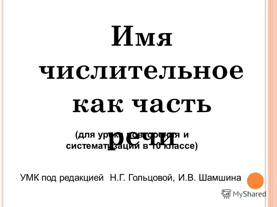 Имя числительное как часть речи (для урока повторения и систематизации в 10 классе) УМК под редакцией Н.Г. Гольцовой, И.В. Шамшина