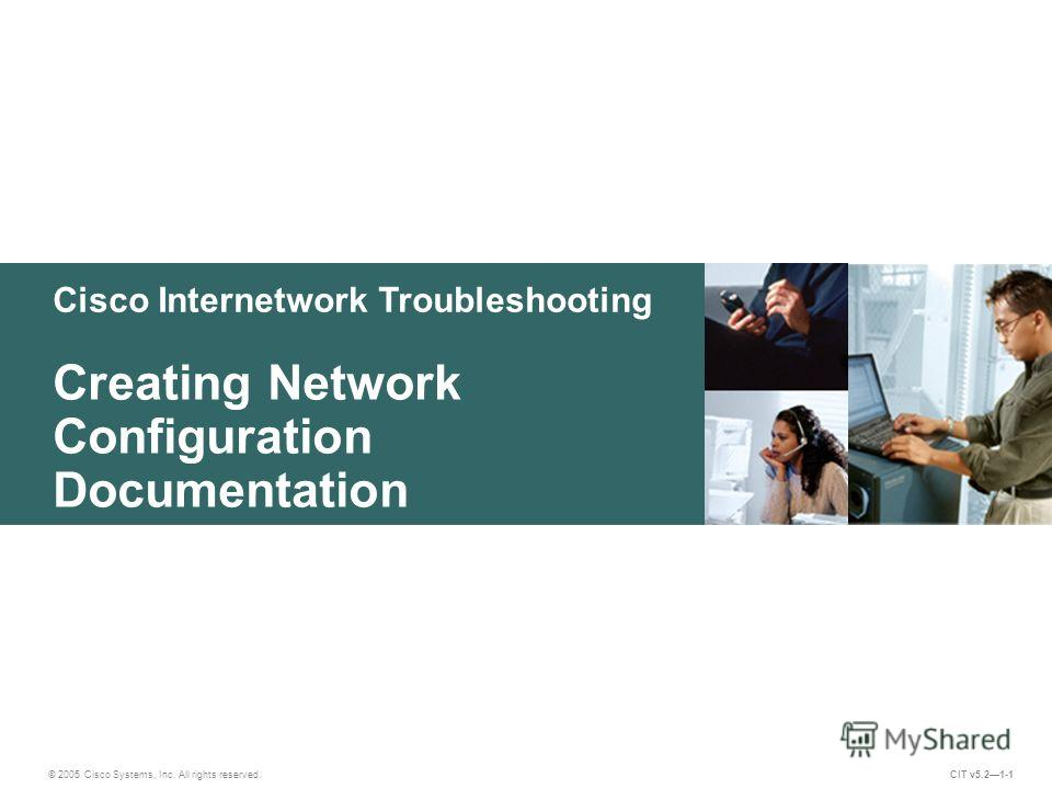 Cisco Internetwork Troubleshooting Creating Network Configuration Documentation © 2005 Cisco Systems, Inc. All rights reserved. CIT v5.21-1