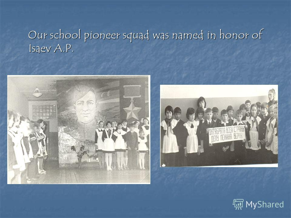 Our school pioneer squad was named in honor of Isaev A.P. Our school pioneer squad was named in honor of Isaev A.P.