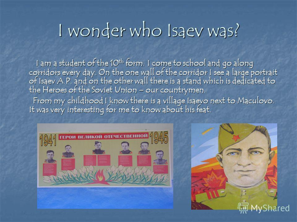 I wonder who Isaev was? I am a student of the 10 th form. I come to school and go along corridors every day. On the one wall of the corridor I see a large portrait of Isaev A.P. and on the other wall there is a stand which is dedicated to the Heroes