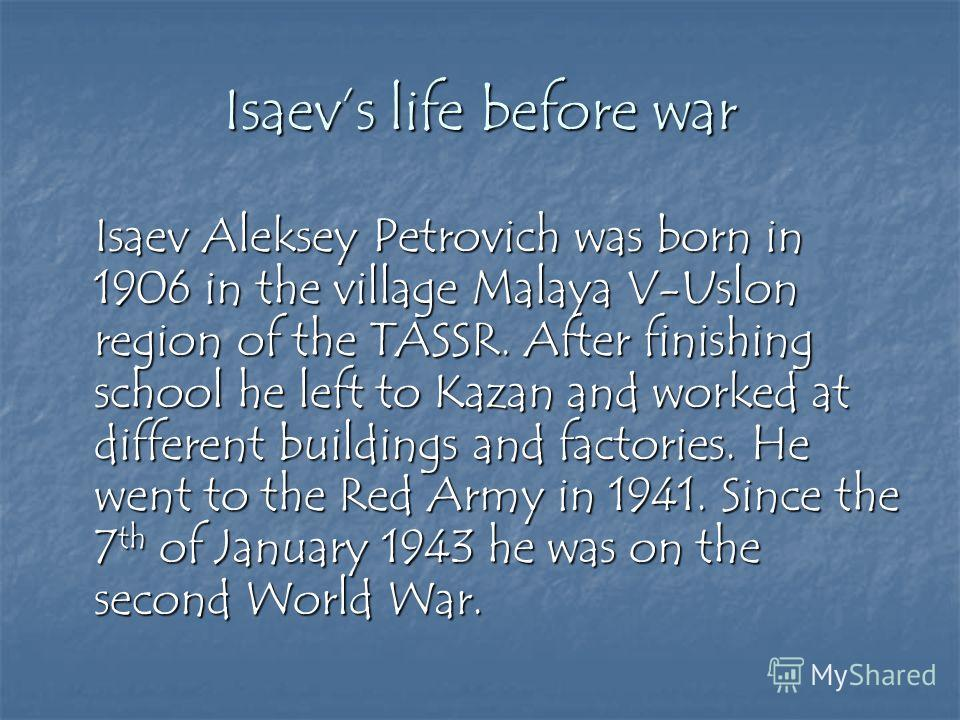 Isaevs life before war Isaev Aleksey Petrovich was born in 1906 in the village Malaya V-Uslon region of the TASSR. After finishing school he left to Kazan and worked at different buildings and factories. He went to the Red Army in 1941. Since the 7 t