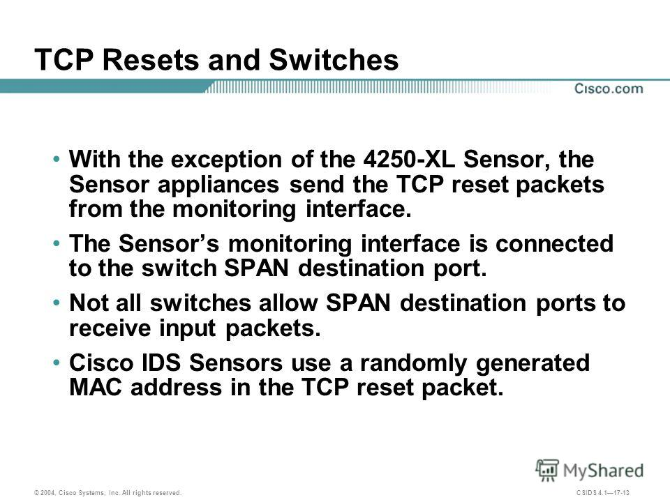© 2004, Cisco Systems, Inc. All rights reserved. CSIDS 4.117-13 TCP Resets and Switches With the exception of the 4250-XL Sensor, the Sensor appliances send the TCP reset packets from the monitoring interface. The Sensors monitoring interface is conn