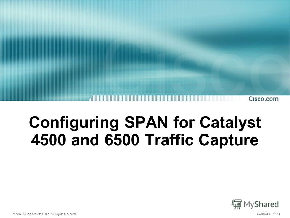 © 2004, Cisco Systems, Inc. All rights reserved. CSIDS 4.117-14 Configuring SPAN for Catalyst 4500 and 6500 Traffic Capture