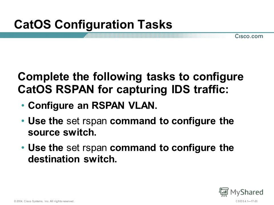 © 2004, Cisco Systems, Inc. All rights reserved. CSIDS 4.117-20 CatOS Configuration Tasks Complete the following tasks to configure CatOS RSPAN for capturing IDS traffic: Configure an RSPAN VLAN. Use the set rspan command to configure the source swit