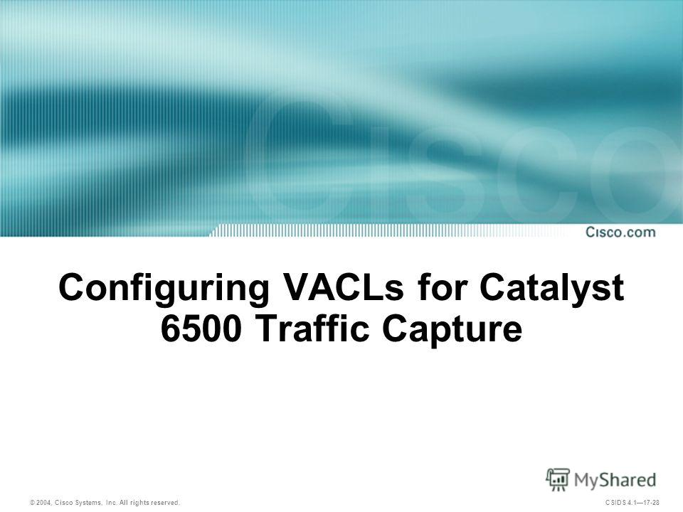 © 2004, Cisco Systems, Inc. All rights reserved. CSIDS 4.117-28 Configuring VACLs for Catalyst 6500 Traffic Capture