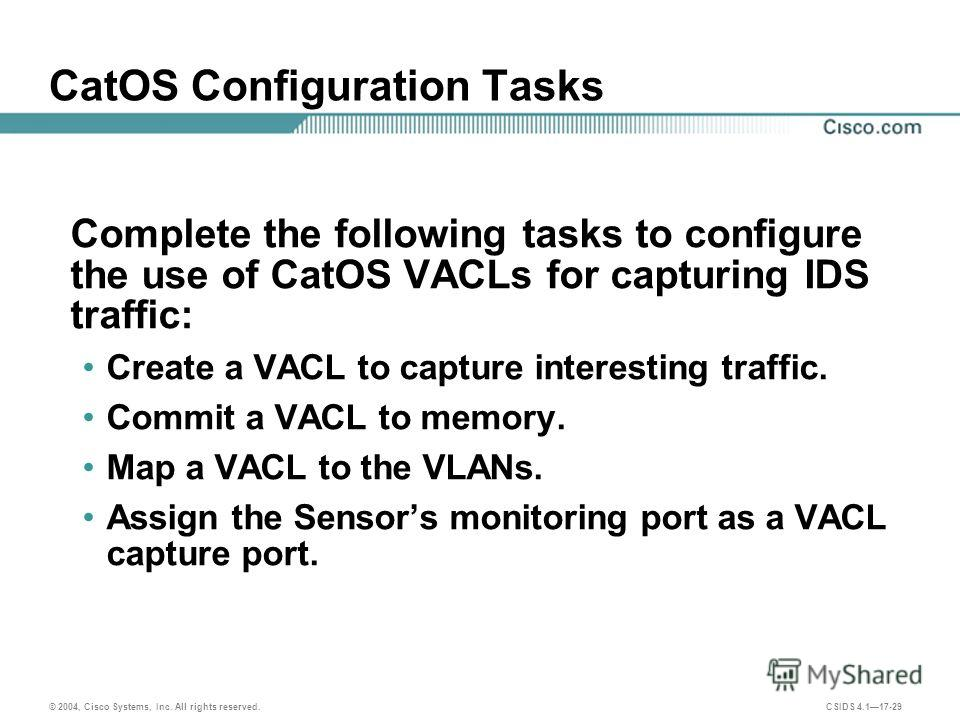 © 2004, Cisco Systems, Inc. All rights reserved. CSIDS 4.117-29 CatOS Configuration Tasks Complete the following tasks to configure the use of CatOS VACLs for capturing IDS traffic: Create a VACL to capture interesting traffic. Commit a VACL to memor