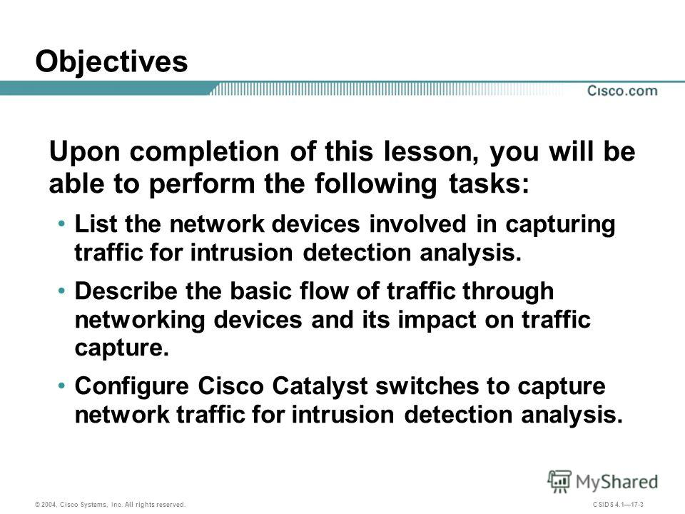 © 2004, Cisco Systems, Inc. All rights reserved. CSIDS 4.117-3 Objectives Upon completion of this lesson, you will be able to perform the following tasks: List the network devices involved in capturing traffic for intrusion detection analysis. Descri