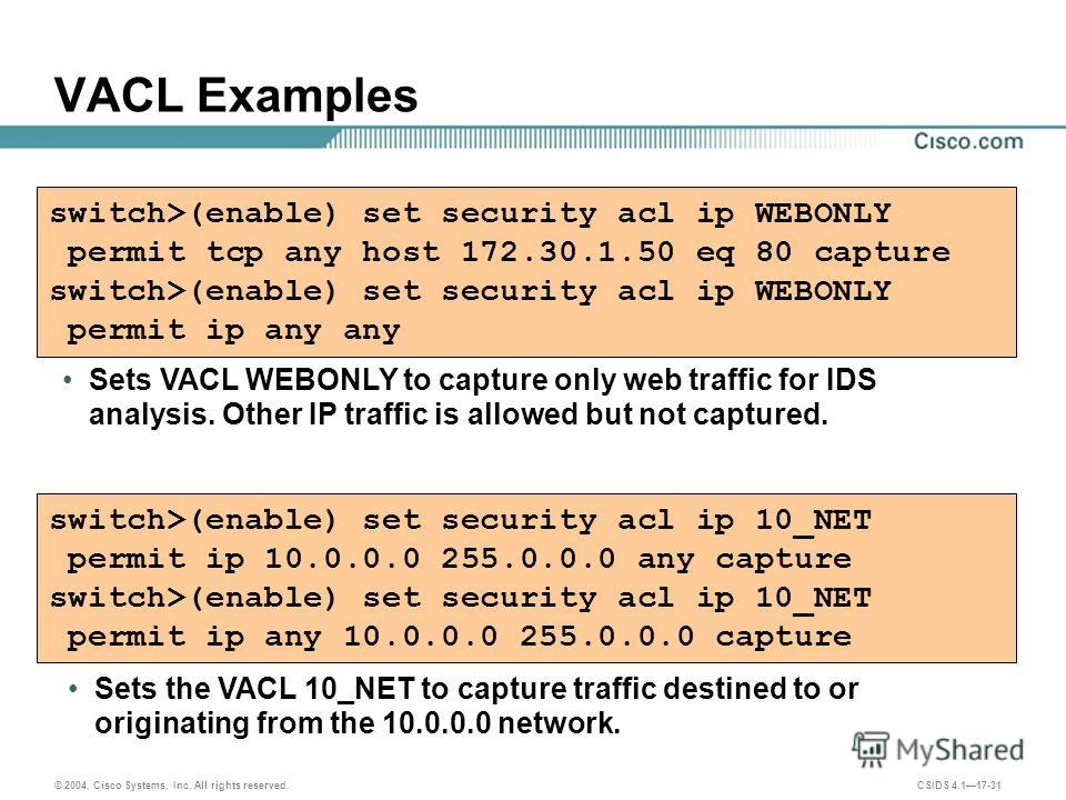 © 2004, Cisco Systems, Inc. All rights reserved. CSIDS 4.117-31 VACL Examples switch>(enable) set security acl ip WEBONLY permit tcp any host 172.30.1.50 eq 80 capture switch>(enable) set security acl ip WEBONLY permit ip any any Sets VACL WEBONLY to
