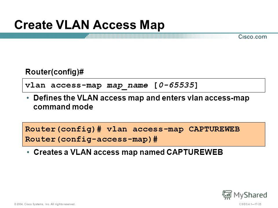 © 2004, Cisco Systems, Inc. All rights reserved. CSIDS 4.117-35 vlan access-map map_name [0-65535] Defines the VLAN access map and enters vlan access-map command mode Create VLAN Access Map Router(config)# Router(config)# vlan access-map CAPTUREWEB R
