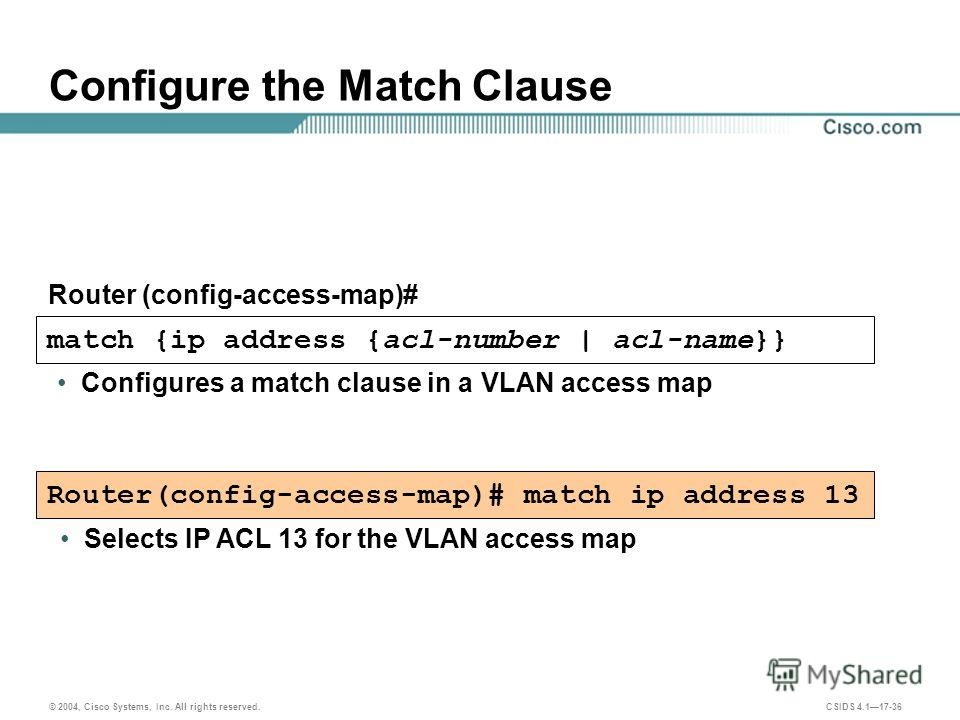 © 2004, Cisco Systems, Inc. All rights reserved. CSIDS 4.117-36 match {ip address {acl-number | acl-name}} Configures a match clause in a VLAN access map Configure the Match Clause Router (config-access-map)# Router(config-access-map)# match ip addre
