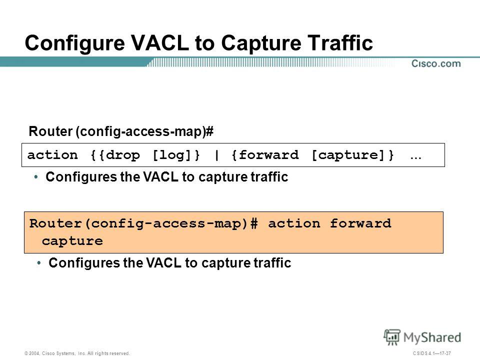 © 2004, Cisco Systems, Inc. All rights reserved. CSIDS 4.117-37 action {{drop [log]} | {forward [capture]} … Configures the VACL to capture traffic Configure VACL to Capture Traffic Router (config-access-map)# Router(config-access-map)# action forwar