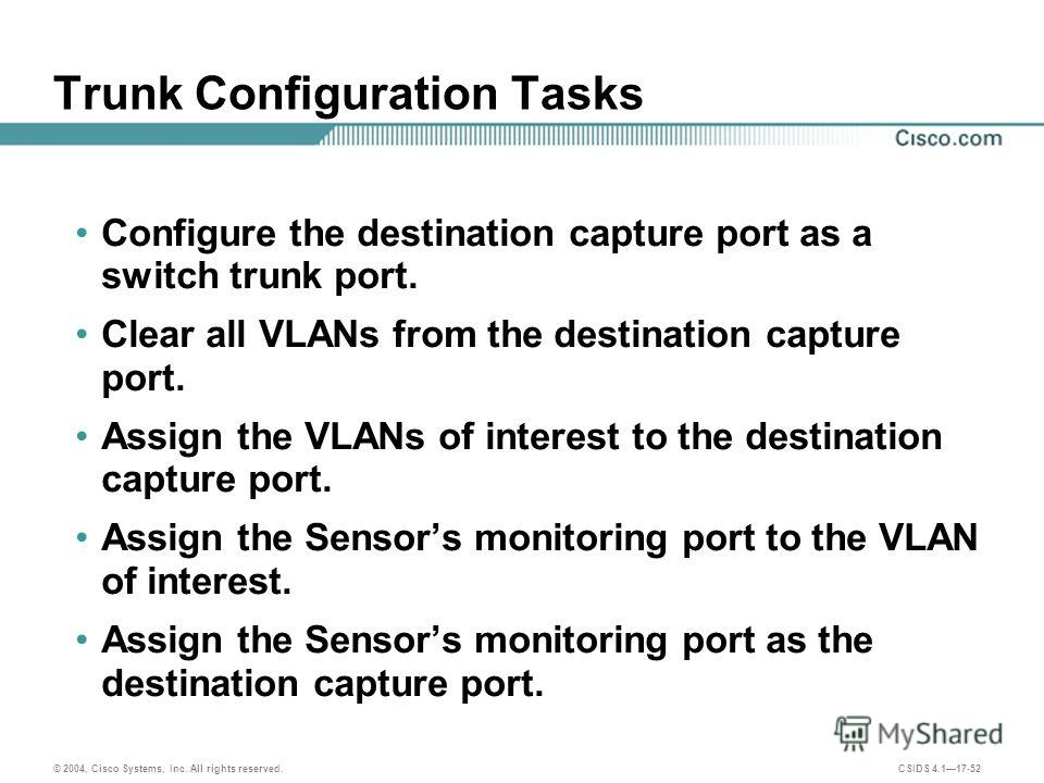 © 2004, Cisco Systems, Inc. All rights reserved. CSIDS 4.117-52 Trunk Configuration Tasks Configure the destination capture port as a switch trunk port. Clear all VLANs from the destination capture port. Assign the VLANs of interest to the destinatio