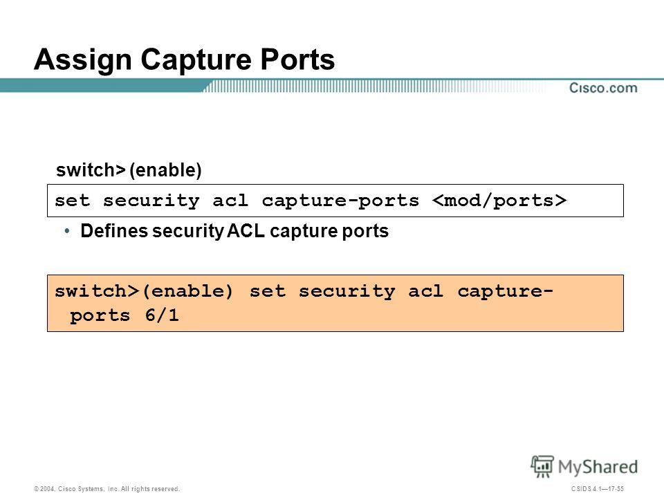 © 2004, Cisco Systems, Inc. All rights reserved. CSIDS 4.117-55 Assign Capture Ports set security acl capture-ports Defines security ACL capture ports switch> (enable) switch>(enable) set security acl capture- ports 6/1