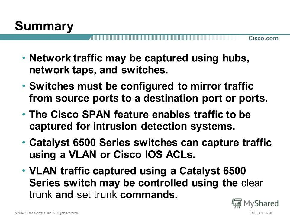© 2004, Cisco Systems, Inc. All rights reserved. CSIDS 4.117-58 Summary Network traffic may be captured using hubs, network taps, and switches. Switches must be configured to mirror traffic from source ports to a destination port or ports. The Cisco