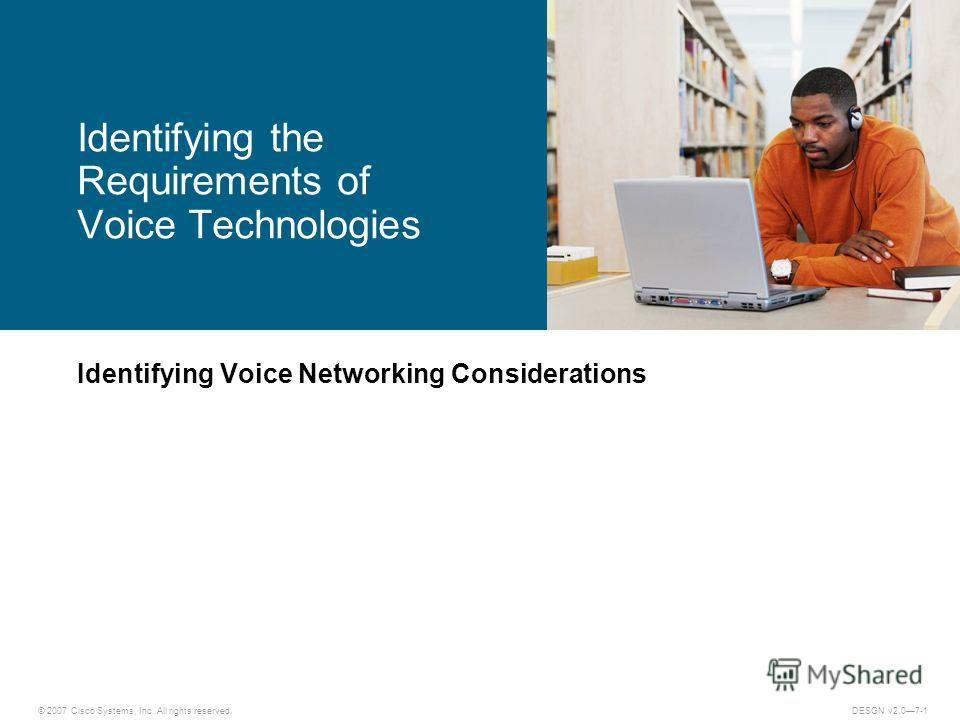 © 2007 Cisco Systems, Inc. All rights reserved.DESGN v2.07-1 Identifying Voice Networking Considerations Identifying the Requirements of Voice Technologies