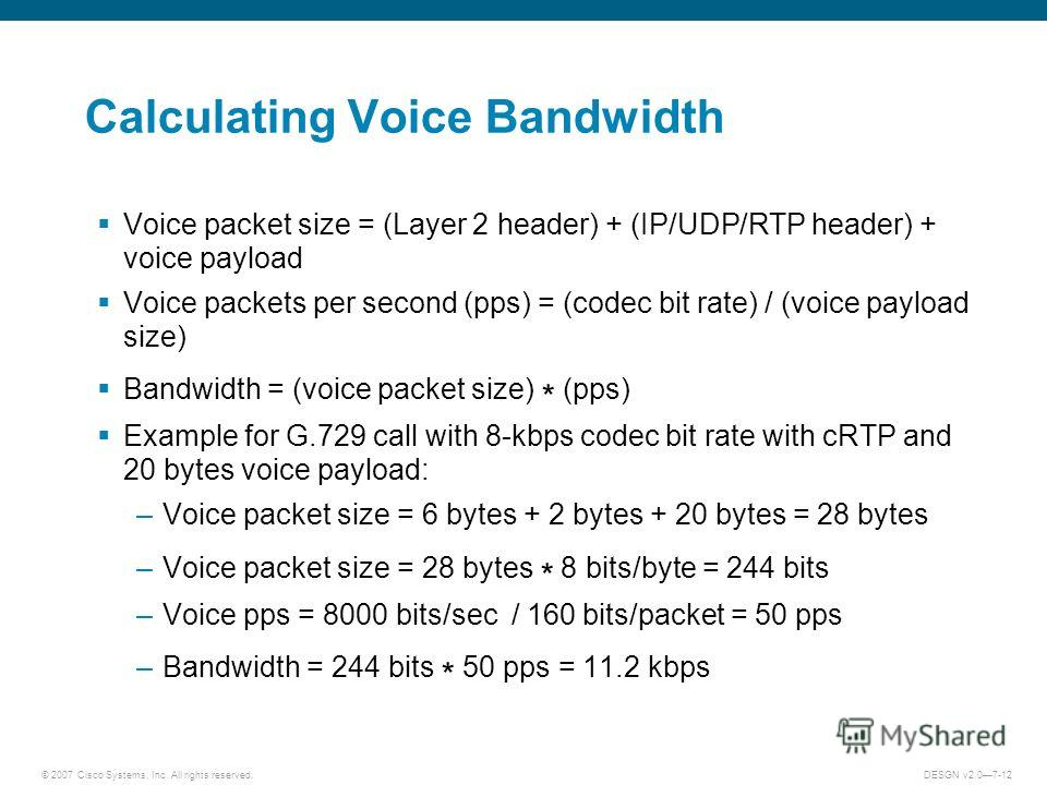 © 2007 Cisco Systems, Inc. All rights reserved.DESGN v2.07-12 Calculating Voice Bandwidth Voice packet size = (Layer 2 header) + (IP/UDP/RTP header) + voice payload Voice packets per second (pps) = (codec bit rate) / (voice payload size) Bandwidth =