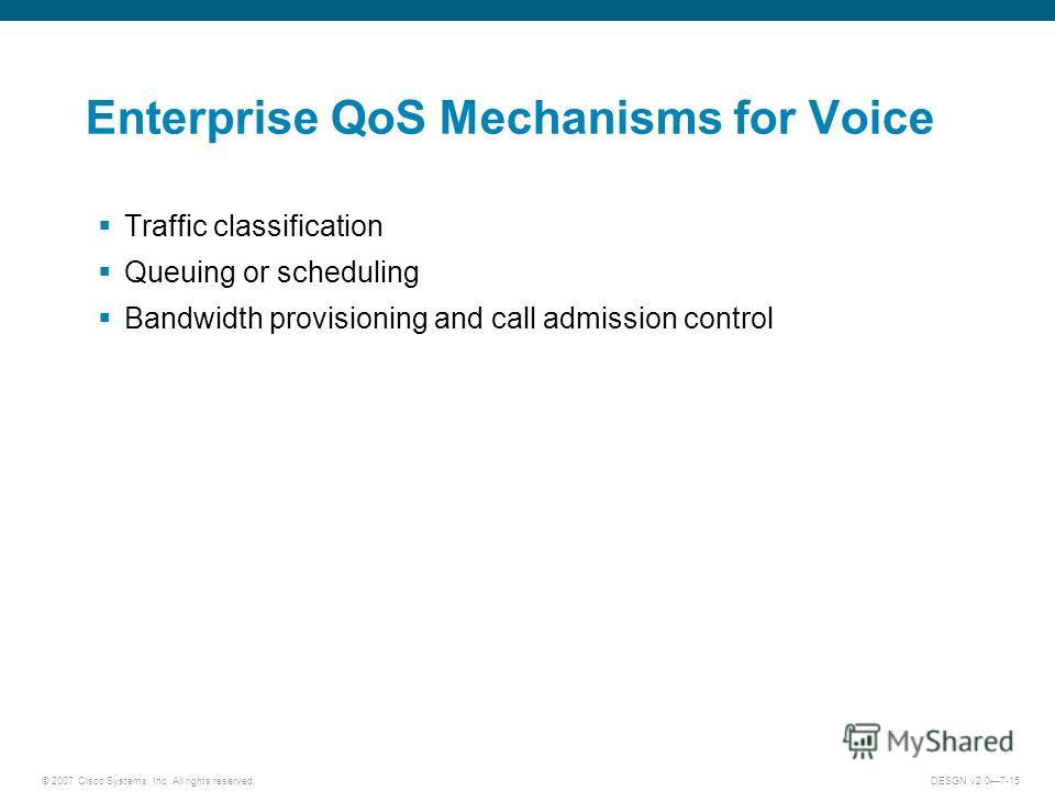 © 2007 Cisco Systems, Inc. All rights reserved.DESGN v2.07-15 Enterprise QoS Mechanisms for Voice Traffic classification Queuing or scheduling Bandwidth provisioning and call admission control