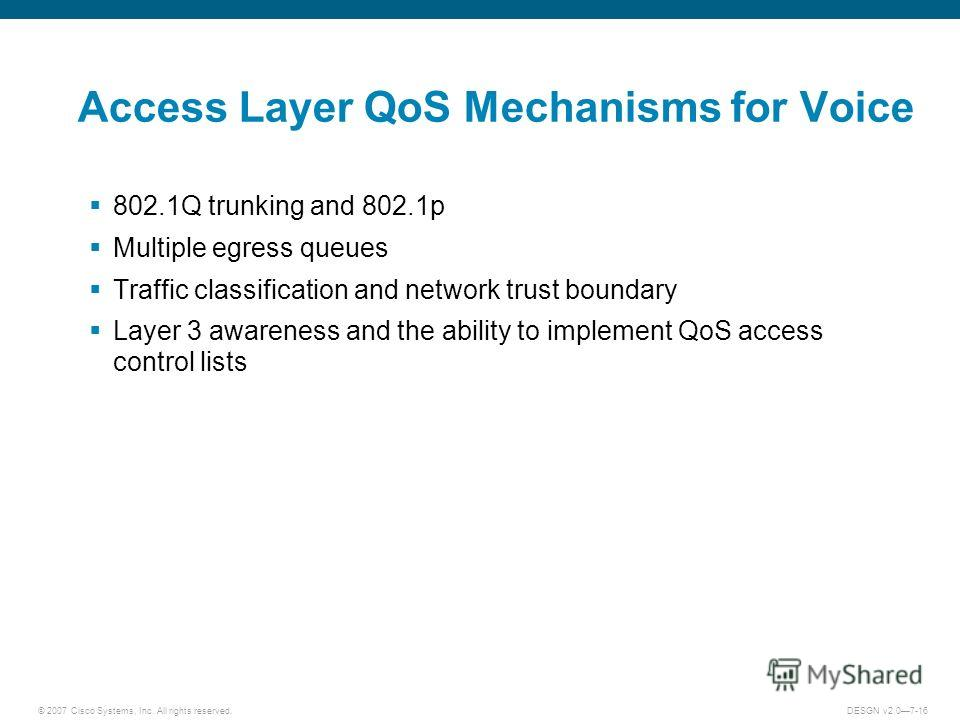© 2007 Cisco Systems, Inc. All rights reserved.DESGN v2.07-16 Access Layer QoS Mechanisms for Voice 802.1Q trunking and 802.1p Multiple egress queues Traffic classification and network trust boundary Layer 3 awareness and the ability to implement QoS