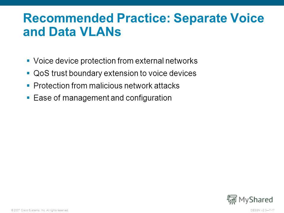 © 2007 Cisco Systems, Inc. All rights reserved.DESGN v2.07-17 Recommended Practice: Separate Voice and Data VLANs Voice device protection from external networks QoS trust boundary extension to voice devices Protection from malicious network attacks E