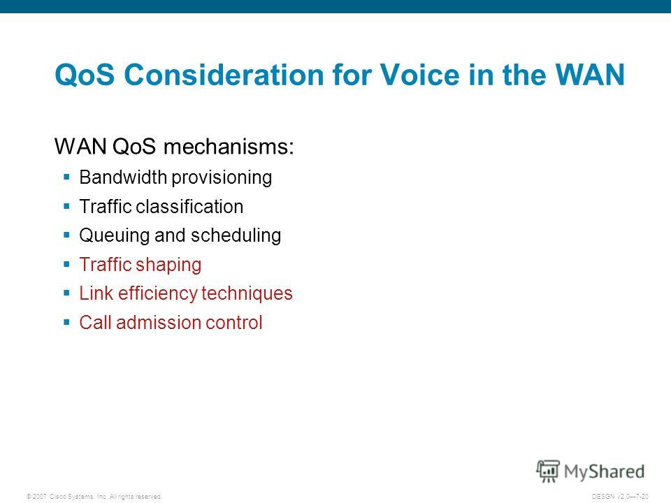 © 2007 Cisco Systems, Inc. All rights reserved.DESGN v2.07-20 QoS Consideration for Voice in the WAN WAN QoS mechanisms: Bandwidth provisioning Traffic classification Queuing and scheduling Traffic shaping Link efficiency techniques Call admission co