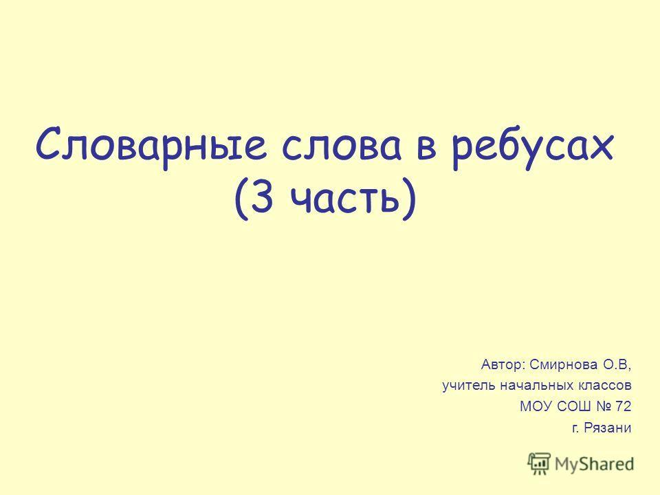Словарные слова в ребусах (3 часть) Автор: Смирнова О.В, учитель начальных классов МОУ СОШ 72 г. Рязани