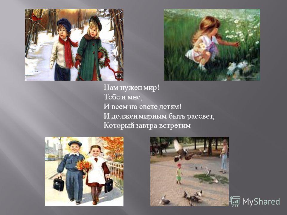 Нам нужен мир! Тебе и мне, И всем на свете детям! И должен мирным быть рассвет, Который завтра встретим