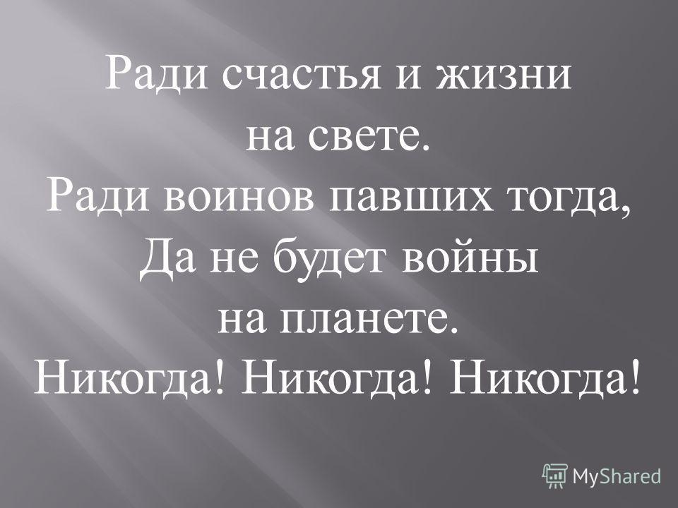 Ради счастья и жизни на свете. Ради воинов павших тогда, Да не будет войны на планете. Никогда! Никогда! Никогда!