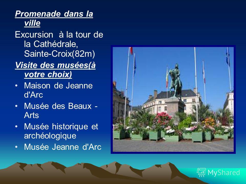 Promenade dans la ville Excursion à la tour de la Cathédrale, Sainte-Croix(82m) Visite des musées(à votre choix) Maison de Jeanne d'Arc Musée des Beaux - Arts Musée historique et archéologique Musée Jeanne d'Arc