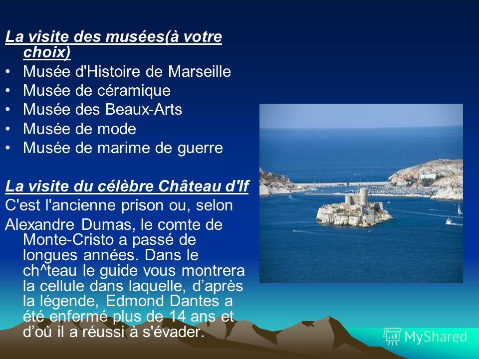 La visite des musées(à votre choix) Musée d'Histoire de Marseille Musée de céramique Musée des Beaux-Arts Musée de mode Musée de marime de guerre La visite du célèbre Château d'If C'est l'ancienne prison ou, selon Alexandre Dumas, le comte de Monte-C