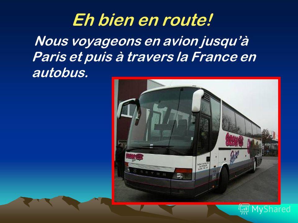 Eh bien en route! Nous voyageons en avion jusquà Paris et puis à travers la France en autobus.
