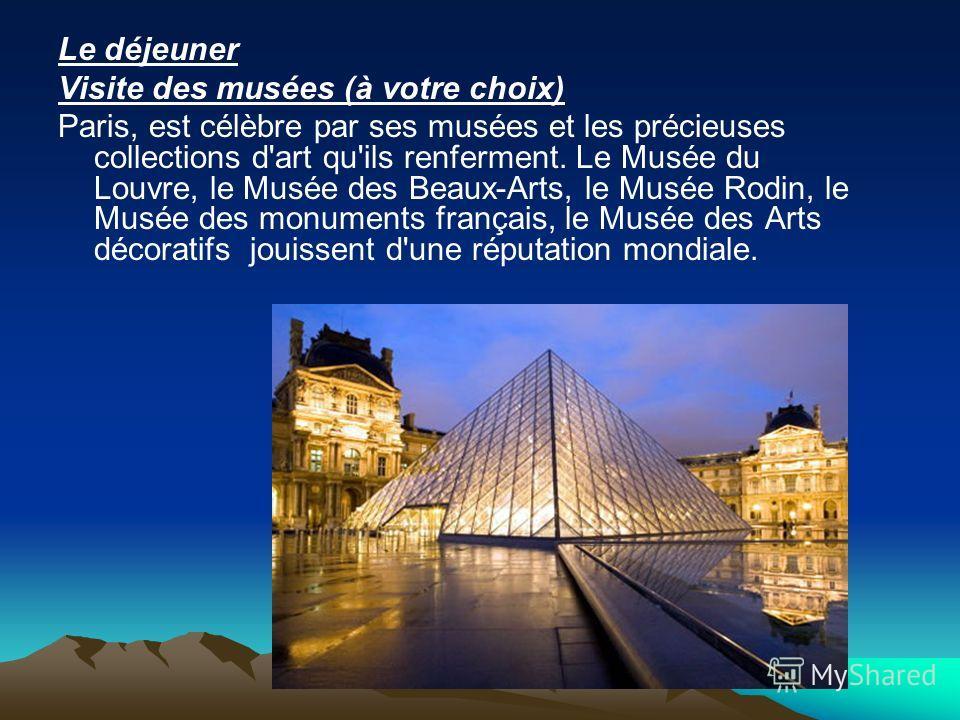 Le déjeuner Visite des musées (à votre choix) Paris, est célèbre par ses musées et les précieuses collections d'art qu'ils renferment. Le Musée du Louvre, le Musée des Beaux-Arts, le Musée Rodin, le Musée des monuments français, le Musée des Arts déc